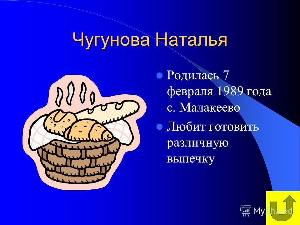 Чугунова Наталья Родилась 7 февраля 1989 года с. Малакеево Любит готовить различную выпечку