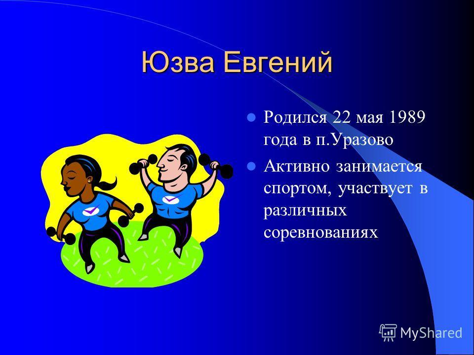 Юзва Евгений Родился 22 мая 1989 года в п.Уразово Активно занимается спортом, участвует в различных соревнованиях