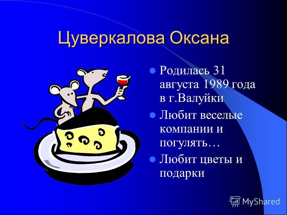Цуверкалова Оксана Родилась 31 августа 1989 года в г.Валуйки Любит веселые компании и погулять… Любит цветы и подарки