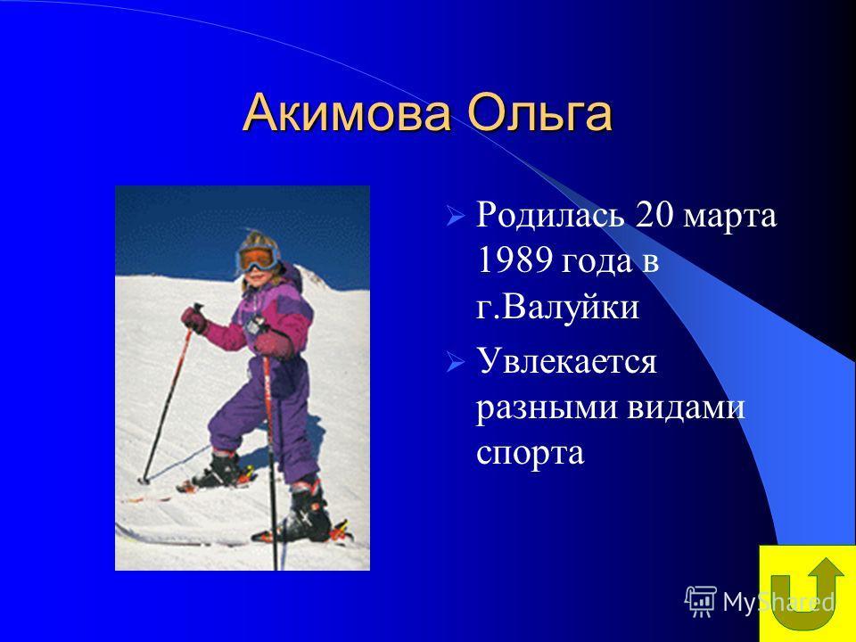 Акимова Ольга Родилась 20 марта 1989 года в г.Валуйки Увлекается разными видами спорта