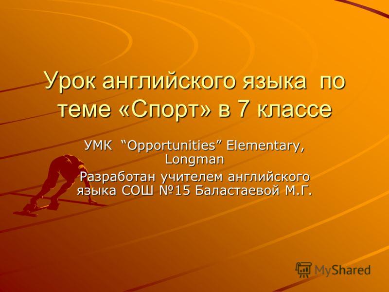 Урок английского языка по теме «Спорт» в 7 классе УМК Opportunities Elementary, Longman Разработан учителем английского языка СОШ 15 Баластаевой М.Г.