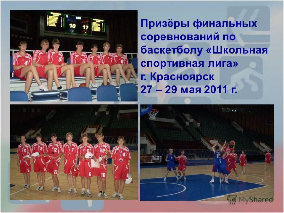 Призёры финальных соревнований по баскетболу «Школьная спортивная лига» г. Красноярск 27 – 29 мая 2011 г.