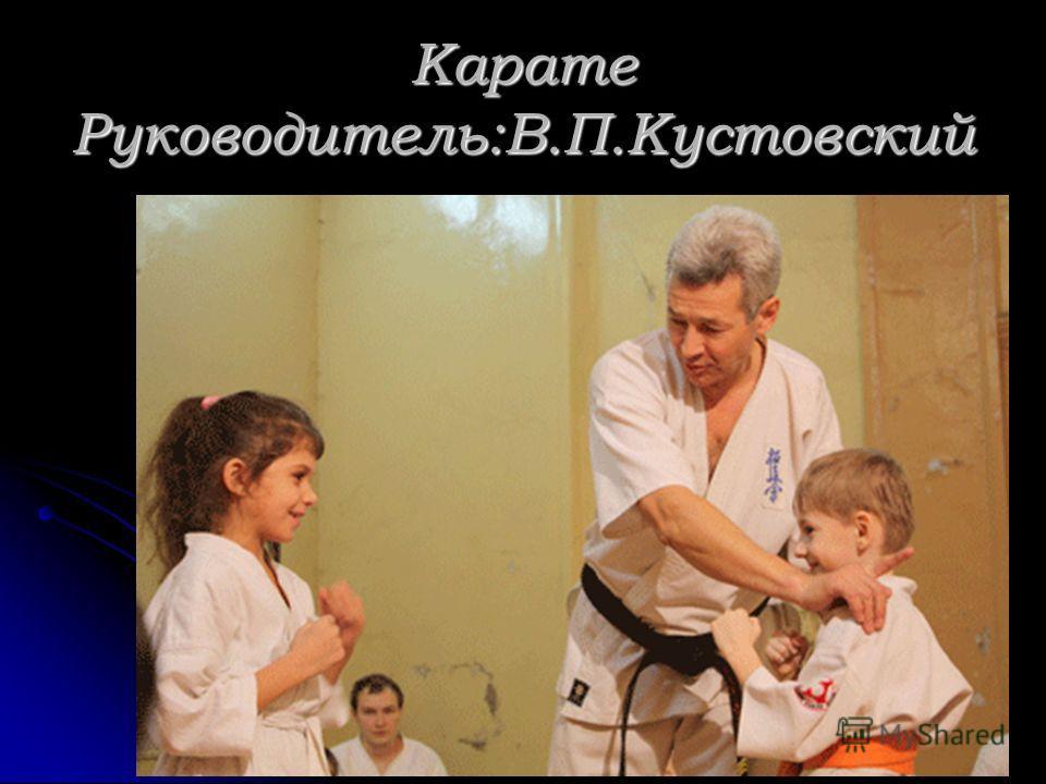 Карате Руководитель:В.П.Кустовский