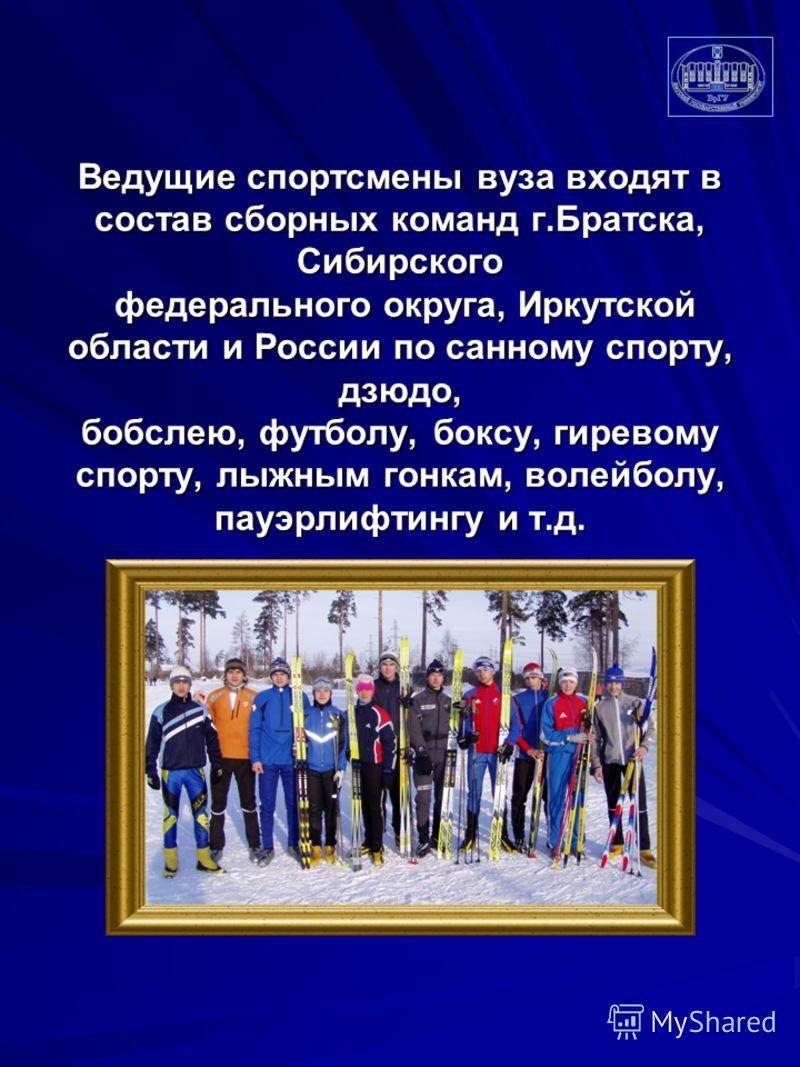 Ведущие спортсмены вуза входят в состав сборных команд г.Братска, Сибирского федерального округа, Иркутской области и России по санному спорту, дзюдо, бобслею, футболу, боксу, гиревому спорту, лыжным гонкам, волейболу, пауэрлифтингу и т.д.