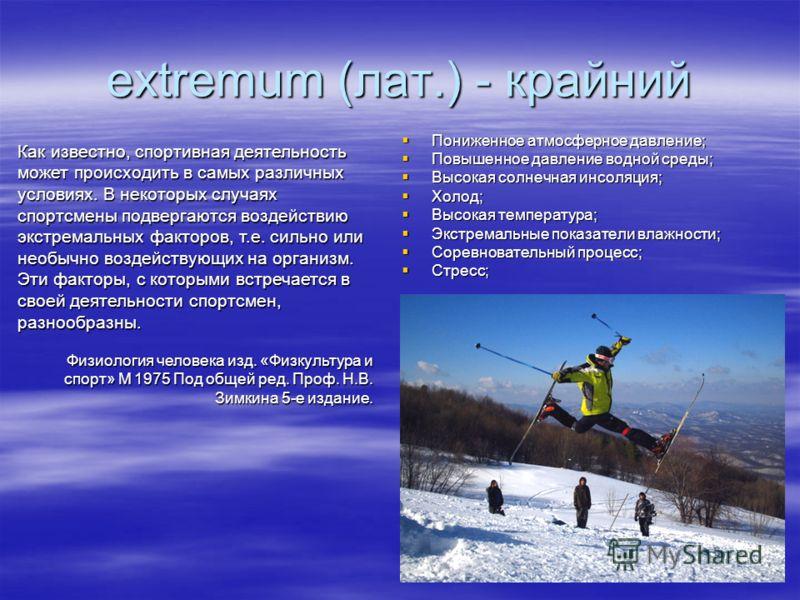 extremum (лат.) - крайний Пониженное атмосферное давление; Пониженное атмосферное давление; Повышенное давление водной среды; Повышенное давление водной среды; Высокая солнечная инсоляция; Высокая солнечная инсоляция; Холод; Холод; Высокая температур