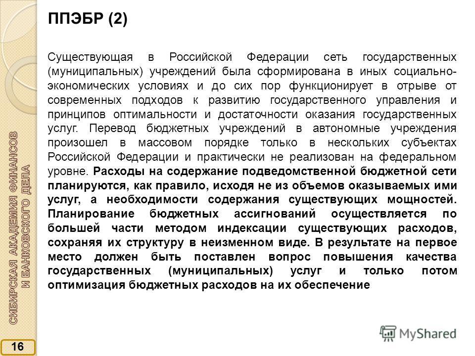 16 ППЭБР (2) Существующая в Российской Федерации сеть государственных (муниципальных) учреждений была сформирована в иных социально- экономических условиях и до сих пор функционирует в отрыве от современных подходов к развитию государственного управл