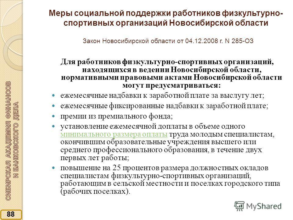 Меры социальной поддержки работников физкультурно- спортивных организаций Новосибирской области Закон Новосибирской области от 04.12.2008 г. N 285-ОЗ Для работников физкультурно-спортивных организаций, находящихся в ведении Новосибирской области, нор