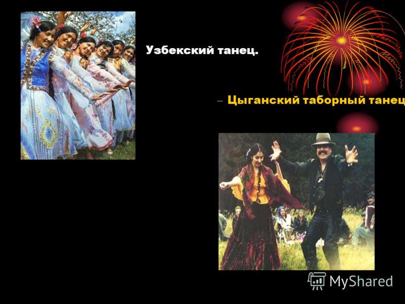 Узбекский танец. – Цыганский таборный танец.