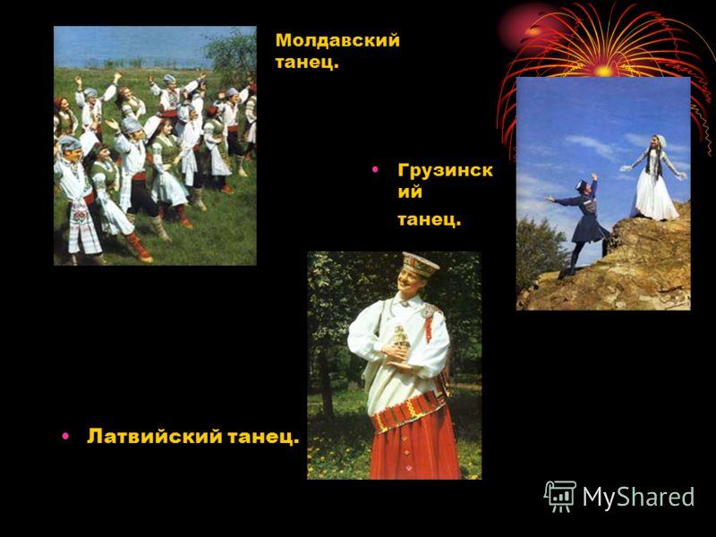 Грузинск ий танец. Латвийский танец. Молдавский танец.