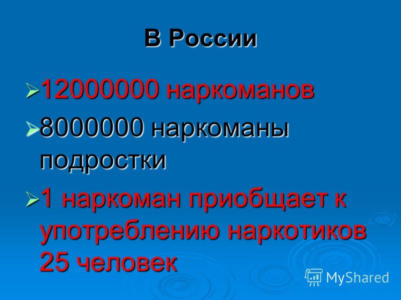 В России 12000000 наркоманов 12000000 наркоманов 8000000 наркоманы подростки 8000000 наркоманы подростки 1 наркоман приобщает к употреблению наркотиков 25 человек 1 наркоман приобщает к употреблению наркотиков 25 человек