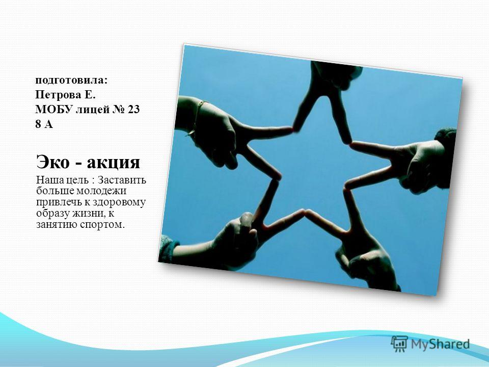 подготовила: Петрова Е. МОБУ лицей 23 8 А Эко - акция Наша цель : Заставить больше молодежи привлечь к здоровому образу жизни, к занятию спортом.