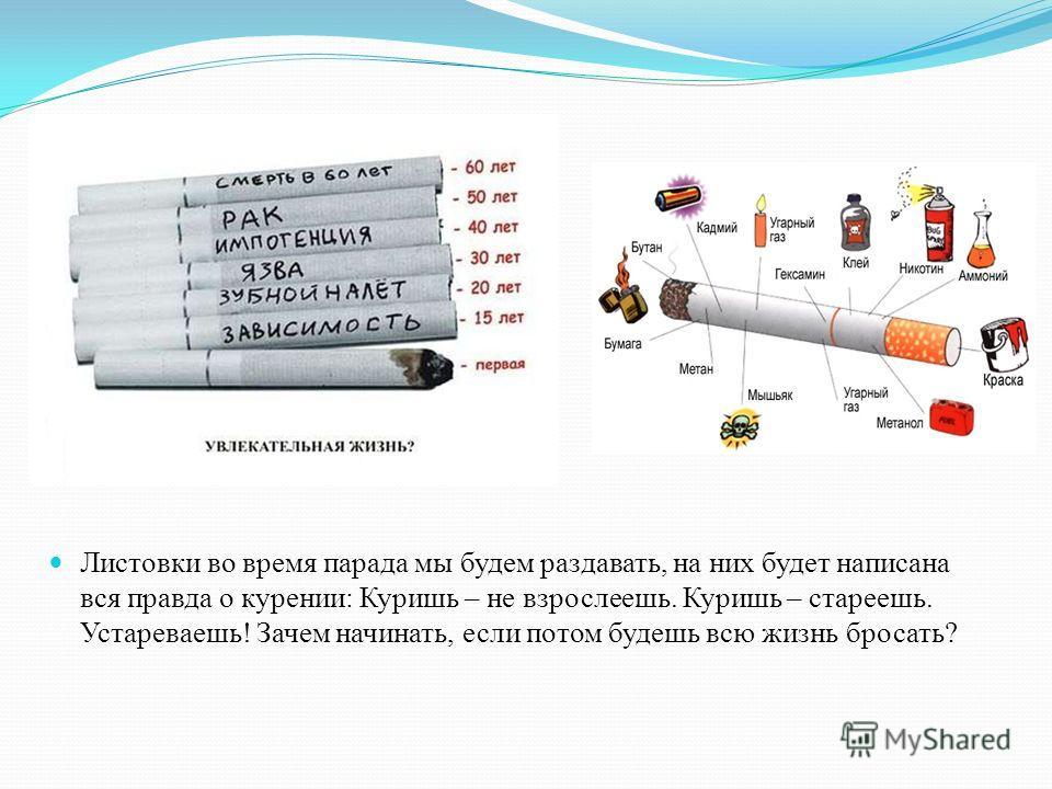 Листовки во время парада мы будем раздавать, на них будет написана вся правда о курении: Куришь – не взрослеешь. Куришь – стареешь. Устареваешь! Зачем начинать, если потом будешь всю жизнь бросать?