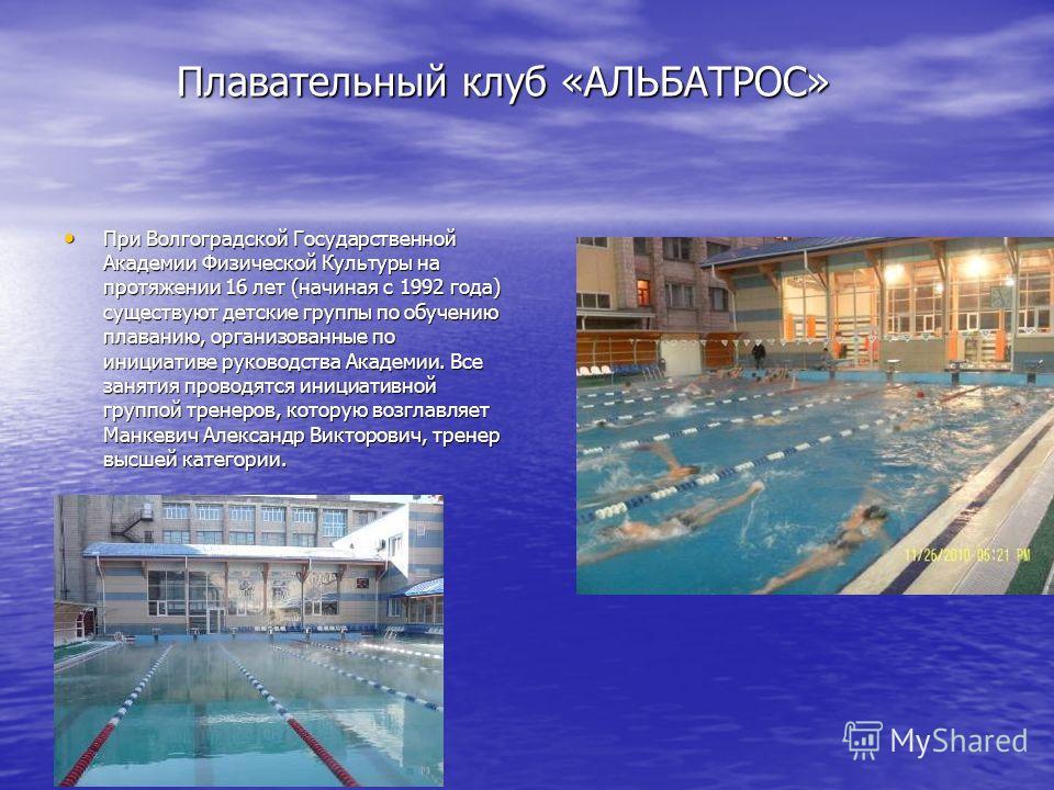 Плавательный клуб «АЛЬБАТРОС» Плавательный клуб «АЛЬБАТРОС» При Волгоградской Государственной Академии Физической Культуры на протяжении 16 лет (начиная с 1992 года) существуют детские группы по обучению плаванию, организованные по инициативе руковод