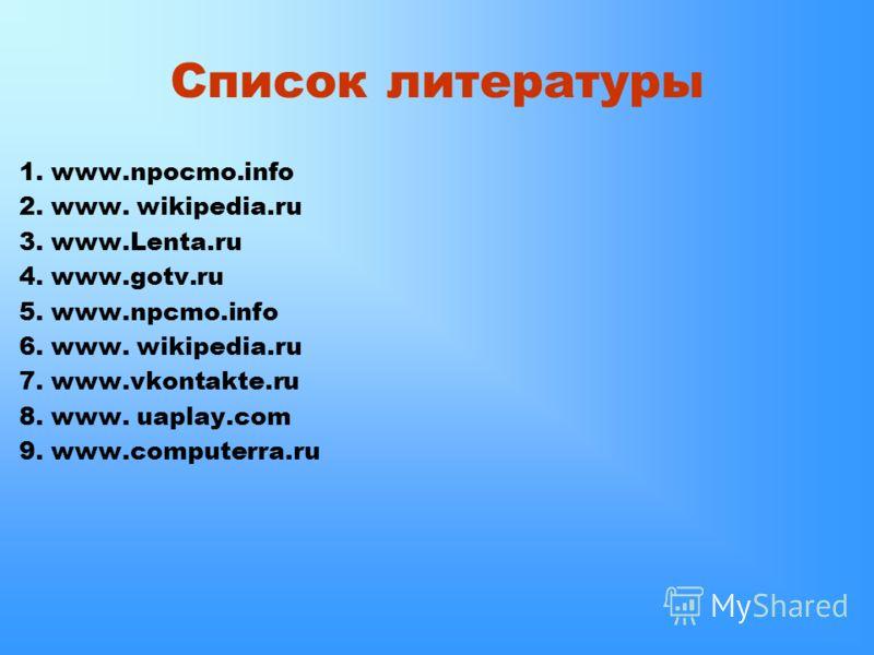 Список литературы 1. www.npocmo.info 2. www. wikipedia.ru 3. www.Lenta.ru 4. www.gotv.ru 5. www.npcmo.info 6. www. wikipedia.ru 7. www.vkontakte.ru 8. www. uaplay.com 9. www.computerra.ru