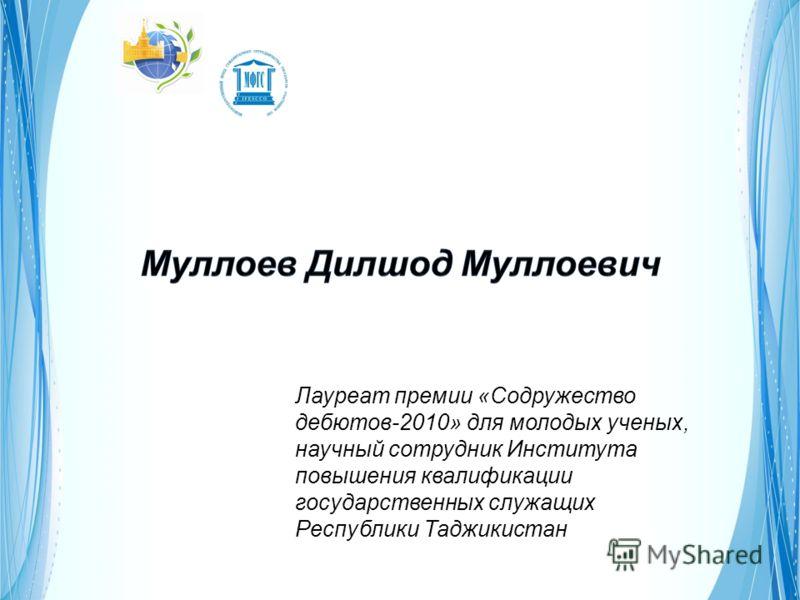 Лауреат премии «Содружество дебютов-2010» для молодых ученых, научный сотрудник Института повышения квалификации государственных служащих Республики Таджикистан