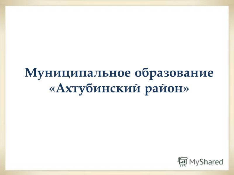 Муниципальное образование «Ахтубинский район»