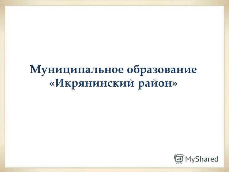 Муниципальное образование «Икрянинский район»