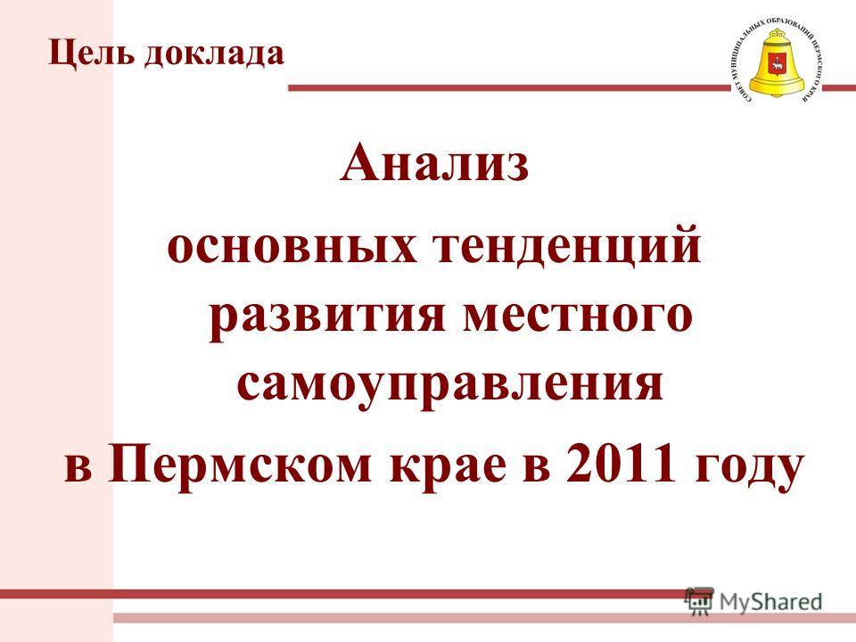 Цель доклада Анализ основных тенденций развития местного самоуправления в Пермском крае в 2011 году