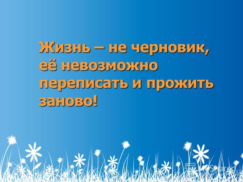 Жизнь – не черновик, её невозможно переписать и прожить заново!