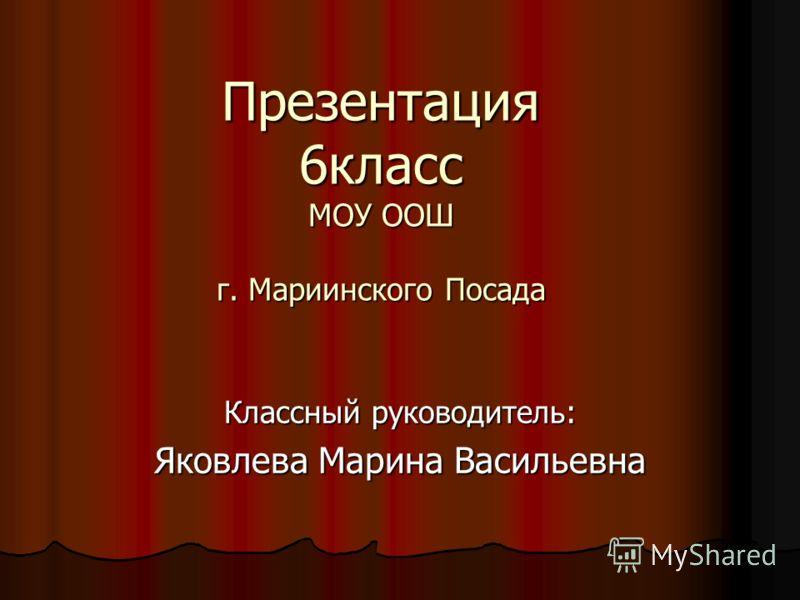 Презентация 6класс МОУ ООШ г. Мариинского Посада Классный руководитель: Яковлева Марина Васильевна