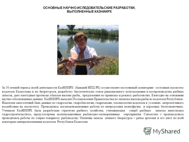ОСНОВНЫЕ НАУЧНО-ИСЛЕДОВАТЕЛЬСКИЕ РАЗРАБОТКИ, ВЫПОЛНЕННЫЕ КАЗНИИРХ За 50-летний период своей деятельности КазНИИРХ (бывший НПЦ РХ) осуществляет постоянный мониторинг состояния экосистем водоемов Казахстана и их биоресурсов, разработку биологических ос