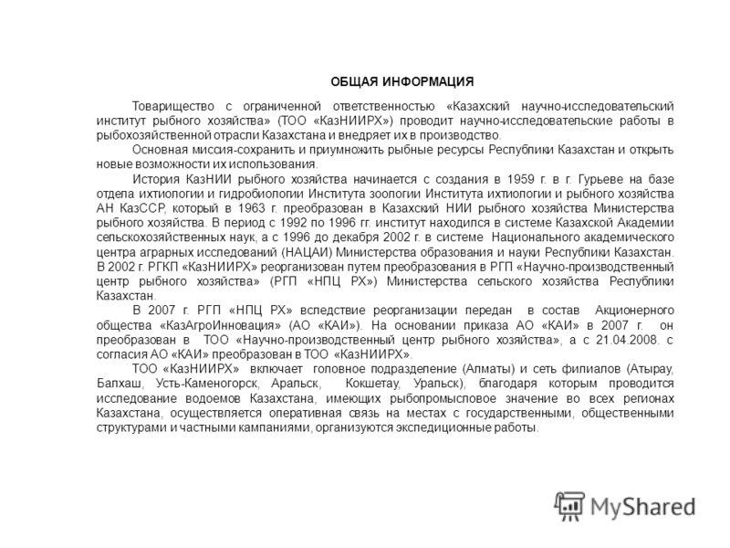 ОБЩАЯ ИНФОРМАЦИЯ Товарищество с ограниченной ответственностью «Казахский научно-исследовательский институт рыбного хозяйства» (ТОО «КазНИИРХ») проводит научно-исследовательские работы в рыбохозяйственной отрасли Казахстана и внедряет их в производств