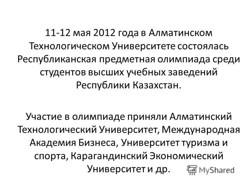 11-12 мая 2012 года в Алматинском Технологическом Университете состоялась Республиканская предметная олимпиада среди студентов высших учебных заведений Республики Казахстан. Участие в олимпиаде приняли Алматинский Технологический Университет, Междуна