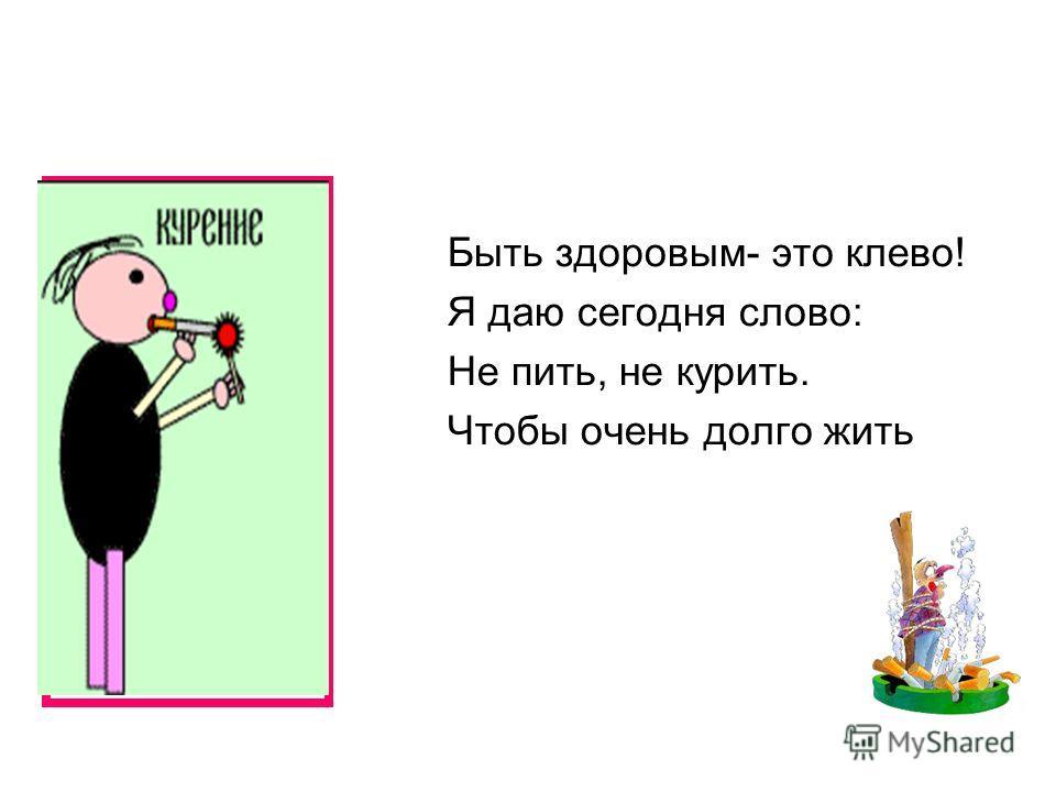 Быть здоровым- это клево! Я даю сегодня слово: Не пить, не курить. Чтобы очень долго жить