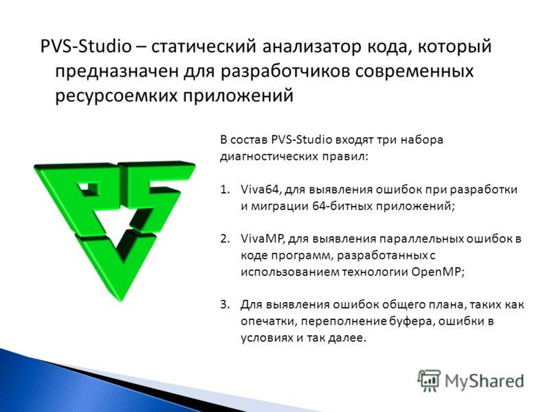 PVS-Studio – статический анализатор кода, который предназначен для разработчиков современных ресурсоемких приложений В состав PVS-Studio входят три набора диагностических правил: 1.Viva64, для выявления ошибок при разработки и миграции 64-битных прил