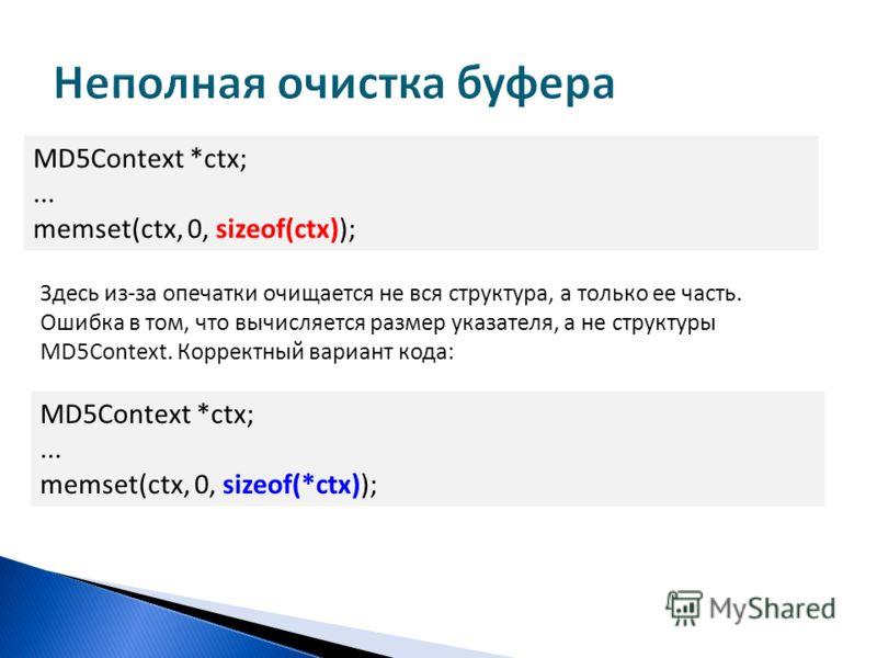 MD5Context *ctx;... memset(ctx, 0, sizeof(ctx)); Здесь из-за опечатки очищается не вся структура, а только ее часть. Ошибка в том, что вычисляется размер указателя, а не структуры MD5Context. Корректный вариант кода: MD5Context *ctx;... memset(ctx, 0