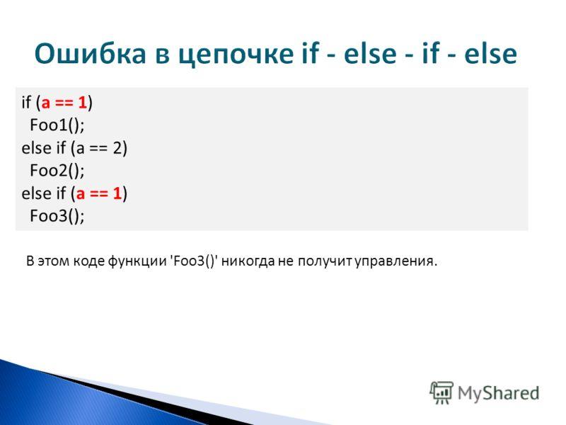 if (a == 1) Foo1(); else if (a == 2) Foo2(); else if (a == 1) Foo3(); В этом коде функции 'Foo3()' никогда не получит управления.