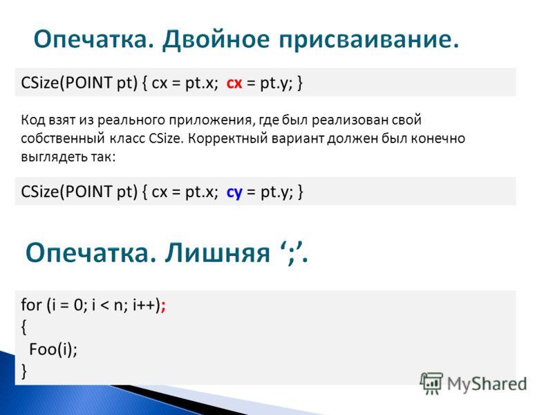 CSize(POINT pt) { cx = pt.x; cx = pt.y; } Код взят из реального приложения, где был реализован свой собственный класс CSize. Корректный вариант должен был конечно выглядеть так: CSize(POINT pt) { cx = pt.x; cy = pt.y; } for (i = 0; i < n; i++); { Foo