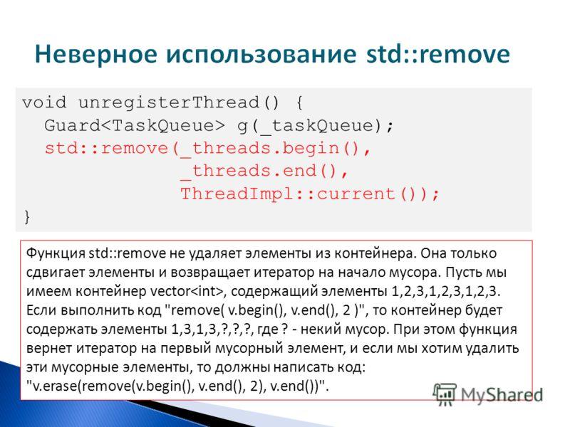 void unregisterThread() { Guard g(_taskQueue); std::remove(_threads.begin(), _threads.end(), ThreadImpl::current()); } Функция std::remove не удаляет элементы из контейнера. Она только сдвигает элементы и возвращает итератор на начало мусора. Пусть м