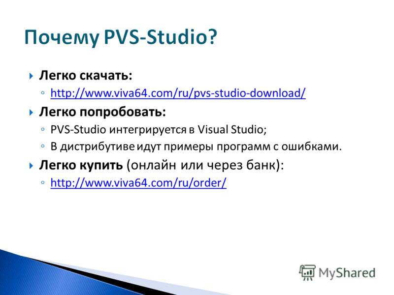 Легко скачать: http://www.viva64.com/ru/pvs-studio-download/ Легко попробовать: PVS-Studio интегрируется в Visual Studio; В дистрибутиве идут примеры программ с ошибками. Легко купить (онлайн или через банк): http://www.viva64.com/ru/order/