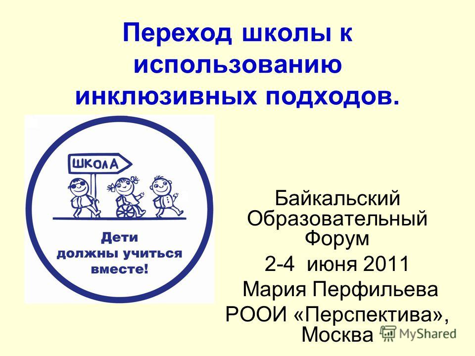 Переход школы к использованию инклюзивных подходов. Байкальский Образовательный Форум 2-4 июня 2011 Мария Перфильева РООИ «Перспектива», Москва