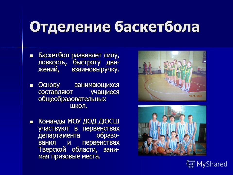 Отделение баскетбола Баскетбол развивает силу, ловкость, быстроту дви- жений, взаимовыручку. Баскетбол развивает силу, ловкость, быстроту дви- жений, взаимовыручку. Основу занимающихся составляют учащиеся общеобразовательных школ. Основу занимающихся