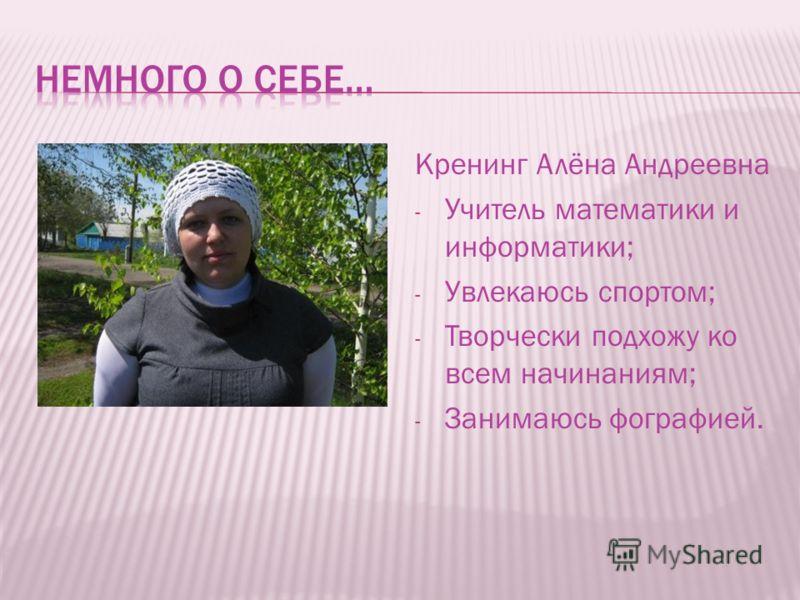 Кренинг Алёна Андреевна - Учитель математики и информатики; - Увлекаюсь спортом; - Творчески подхожу ко всем начинаниям; - Занимаюсь фографией.