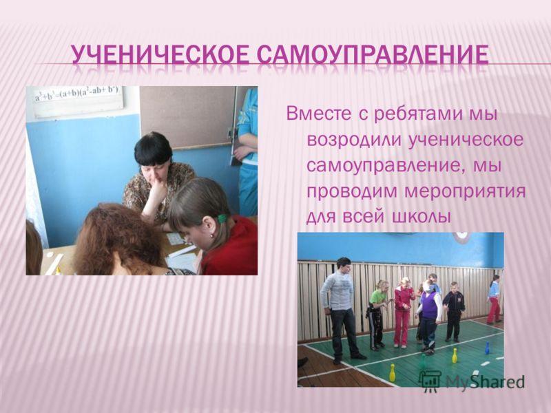 Вместе с ребятами мы возродили ученическое самоуправление, мы проводим мероприятия для всей школы
