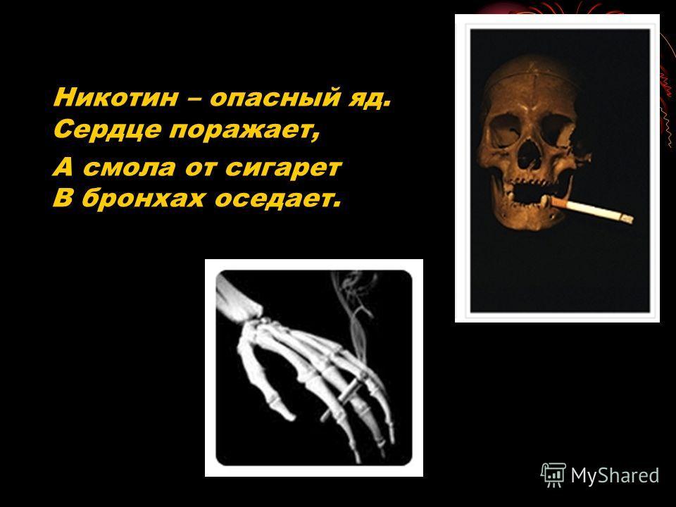 Никотин – опасный яд. Сердце поражает, А смола от сигарет В бронхах оседает.