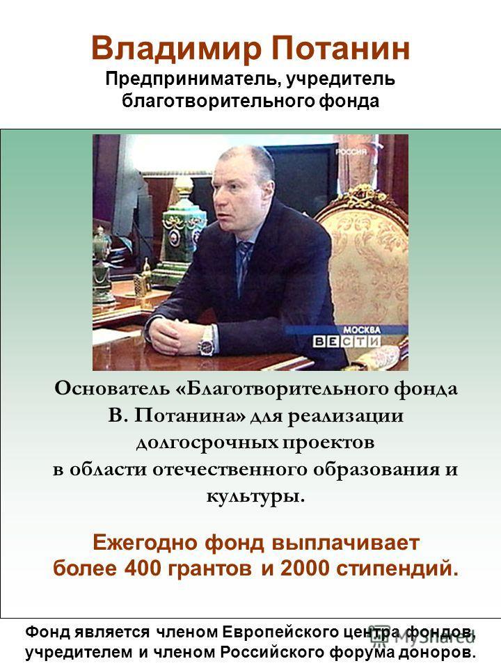Владимир Потанин Предприниматель, учредитель благотворительного фонда Фонд является членом Европейского центра фондов, учредителем и членом Российского форума доноров. Основатель «Благотворительного фонда В. Потанина» для реализации долгосрочных прое