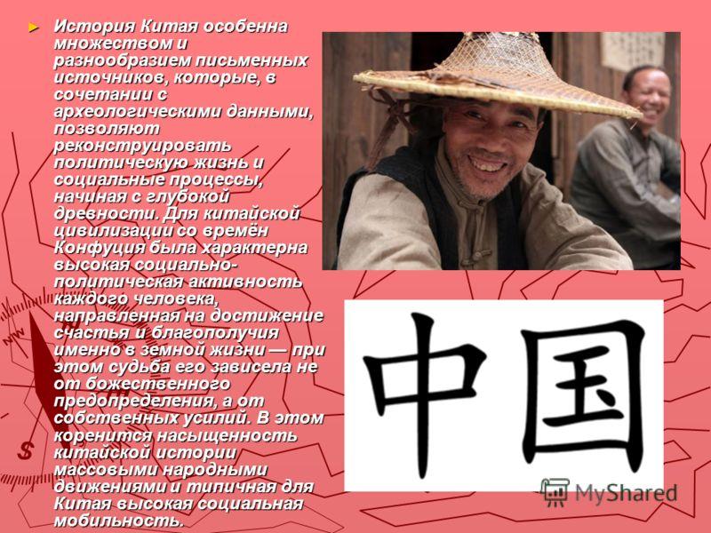 История Китая особенна множеством и разнообразием письменных источников, которые, в сочетании с археологическими данными, позволяют реконструировать политическую жизнь и социальные процессы, начиная с глубокой древности. Для китайской цивилизации со