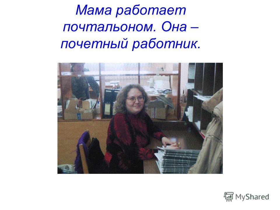 Мама работает почтальоном. Она – почетный работник.