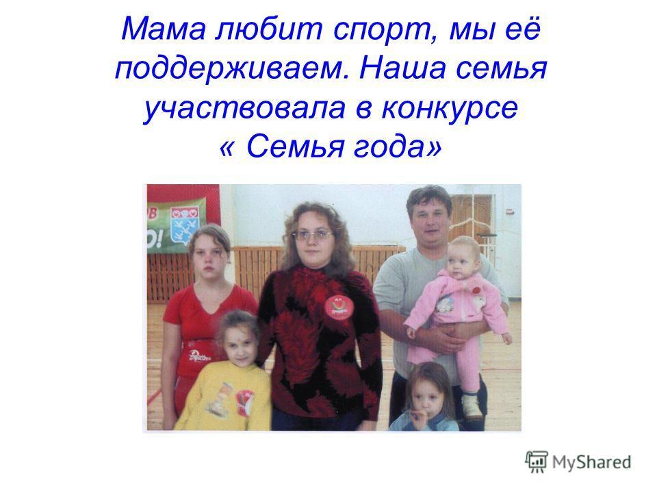 Мама любит спорт, мы её поддерживаем. Наша семья участвовала в конкурсе « Семья года»