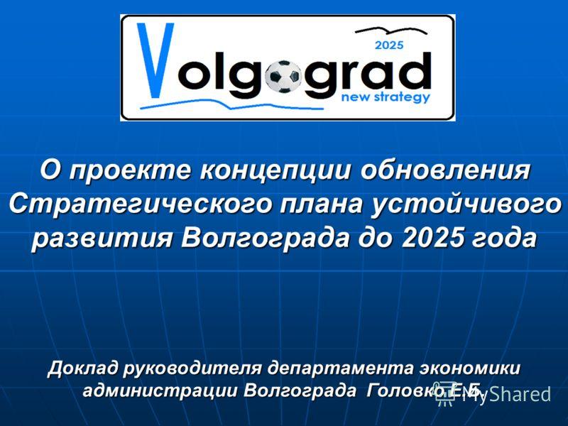О проекте концепции обновления Стратегического плана устойчивого развития Волгограда до 2025 года Доклад руководителя департамента экономики администрации Волгограда Головко Е.Б.