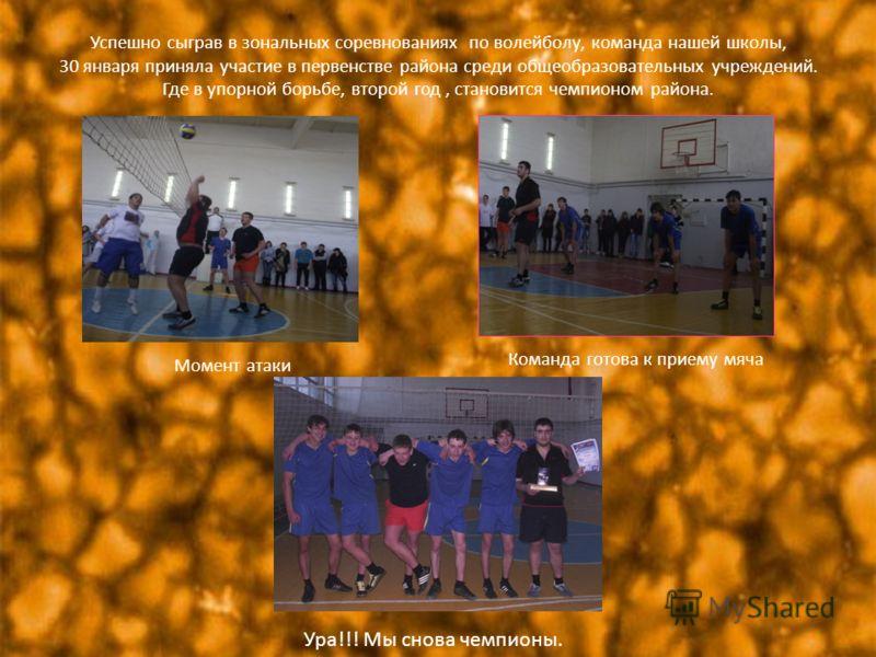 Успешно сыграв в зональных соревнованиях по волейболу, команда нашей школы, 30 января приняла участие в первенстве района среди общеобразовательных учреждений. Где в упорной борьбе, второй год, становится чемпионом района. Момент атаки Команда готова