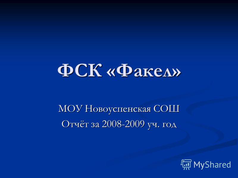 ФСК «Факел» МОУ Новоуспенская СОШ Отчёт за 2008-2009 уч. год