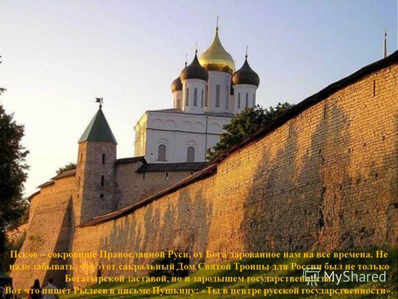 Псков – сокровище Православной Руси, от Бога дарованное нам на все времена. Не надо забывать, что этот сакральный Дом Святой Троицы для России был не только Богатырской заставой, но и зародышем государственности. Вот что пишет Рылеев в письме Пушкину