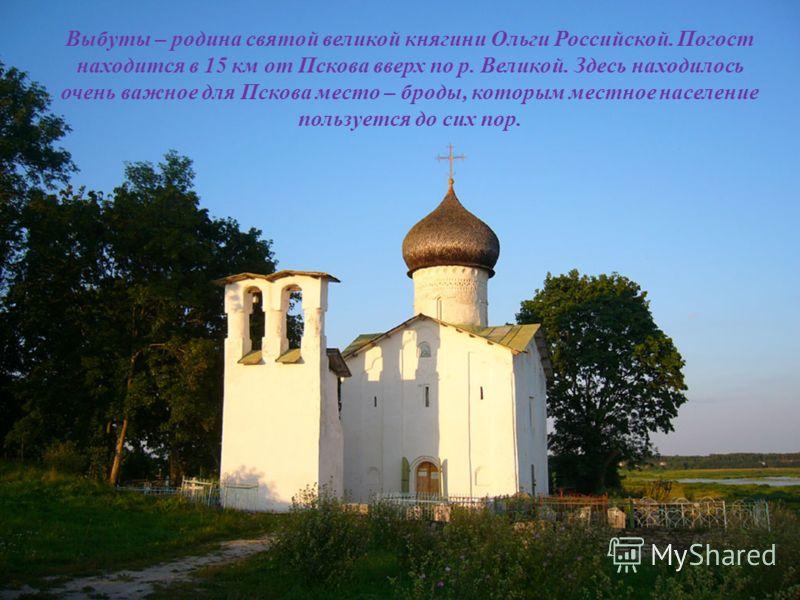 Выбуты – родина святой великой княгини Ольги Российской. Погост находится в 15 км от Пскова вверх по р. Великой. Здесь находилось очень важное для Пскова место – броды, которым местное население пользуется до сих пор.