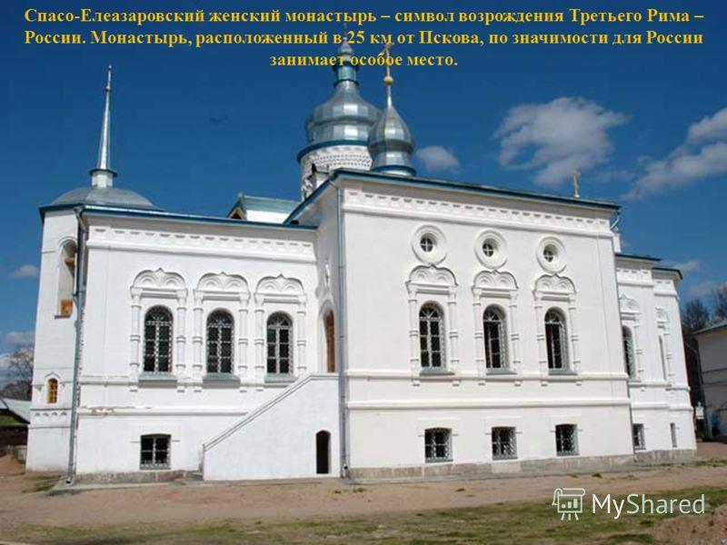 Спасо-Елеазаровский женский монастырь – символ возрождения Третьего Рима – России. Монастырь, расположенный в 25 км от Пскова, по значимости для России занимает особое место.