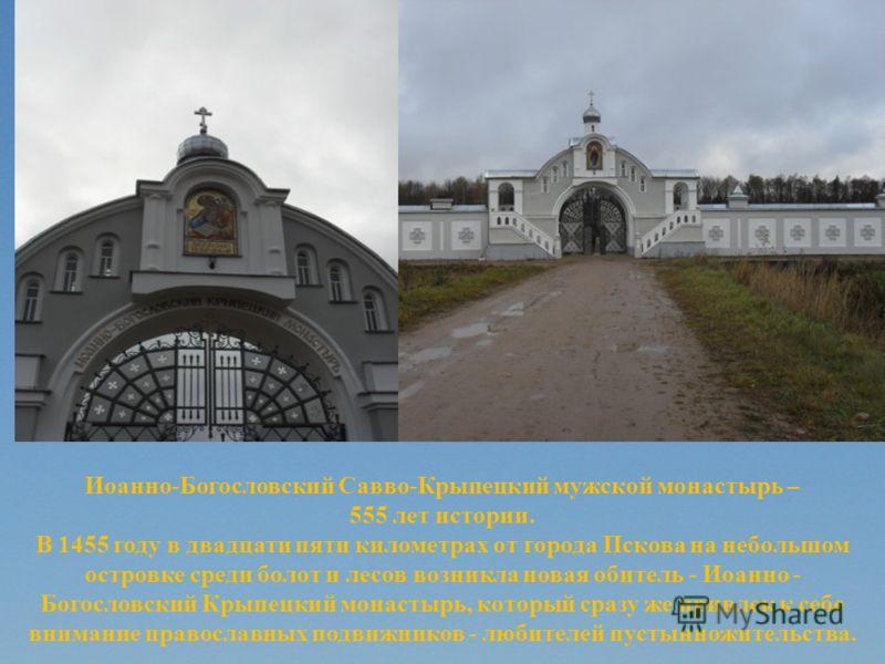 Иоанно-Богословский Савво-Крыпецкий мужской монастырь – 555 лет истории. В 1455 году в двадцати пяти километрах от города Пскова на небольшом островке среди болот и лесов возникла новая обитель - Иоанно - Богословский Крыпецкий монастырь, который сра